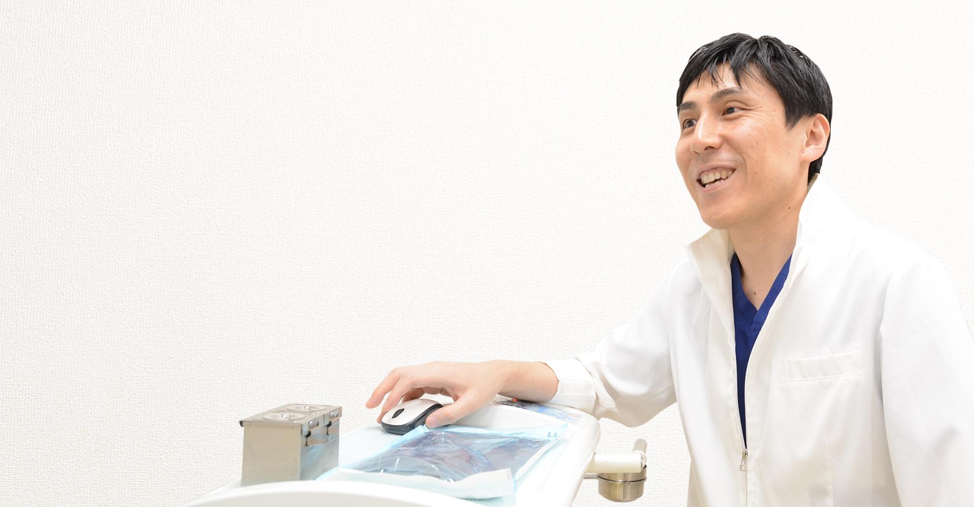 患者さまの笑顔のために。なるべく痛みのない治療をしたい。